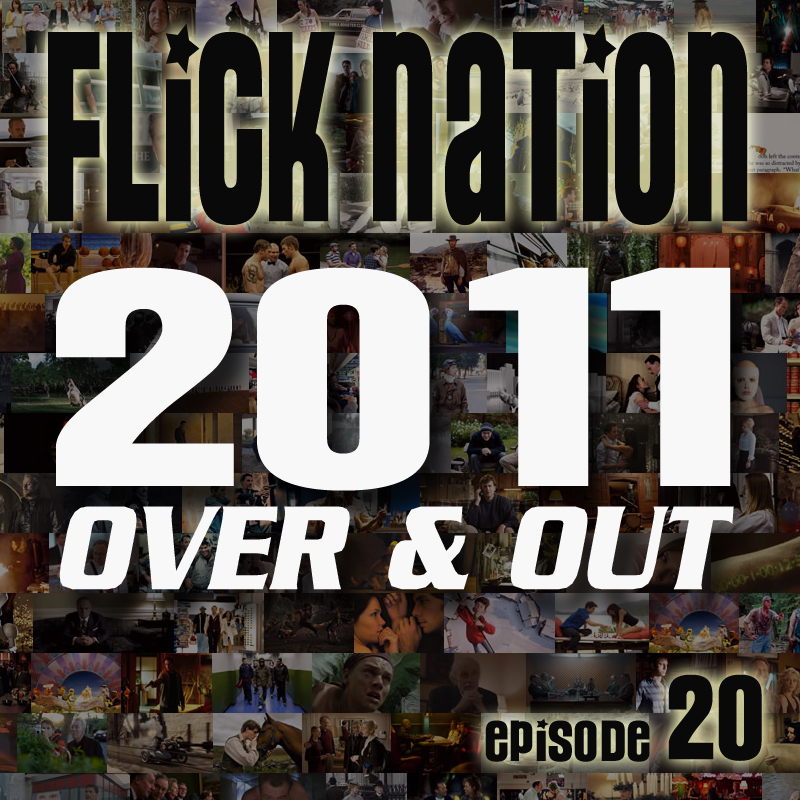 Flick Nation, Episode 20: 2011 Over & Out